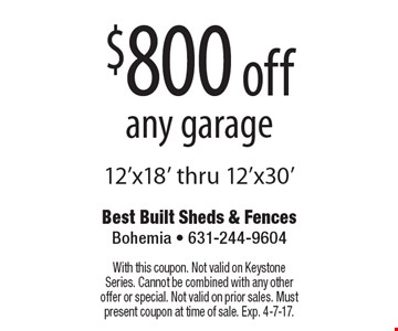 $800 off any garage 12'x18' thru 12'x30'. With this coupon. Not valid on Keystone Series. Cannot be combined with any other offer or special. Not valid on prior sales. Must present coupon at time of sale. Exp. 4-7-17.