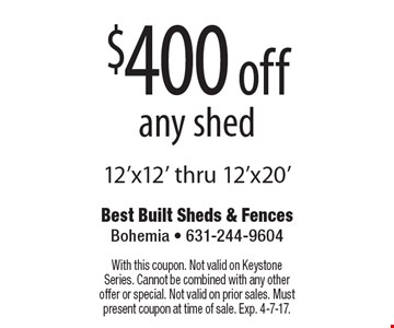 $400 off any shed 12'x12' thru 12'x20'. With this coupon. Not valid on Keystone Series. Cannot be combined with any other offer or special. Not valid on prior sales. Must present coupon at time of sale. Exp. 4-7-17.