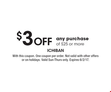 $3 Off any purchase of $25 or more. With this coupon. One coupon per order. Not valid with other offers or on holidays. Valid Sun-Thurs only. Expires 6/2/17.