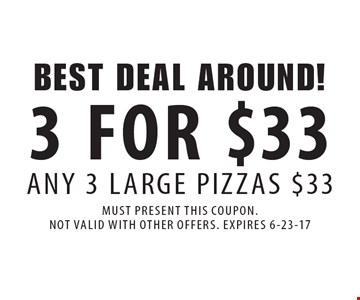 Best deal around! 3 for $33 any 3 large pizzas $33. Must present this coupon. Not valid with other offers. Expires 6-23-17