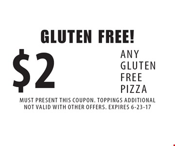 Gluten free! $2 off any gluten free pizza. Must present this coupon. Toppings additional. Not valid with other offers. Expires 6-23-17