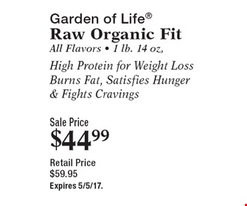 Garden of life raw organic fit. All flavors. 1 lb. 14 oz.. High protein for weight loss burns fat, satisfies hunger & fights cravings. Sale price $44.99. Retail price $59.95. Expires 5/5/17.