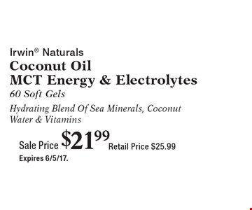 Sale Price $21.99 Irwin Naturals Coconut Oil MCT Energy & Electrolytes 60 Soft Gels Hydrating Blend Of Sea Minerals, Coconut Water & Vitamins Retail Price $25.99. Expires 6/5/17.