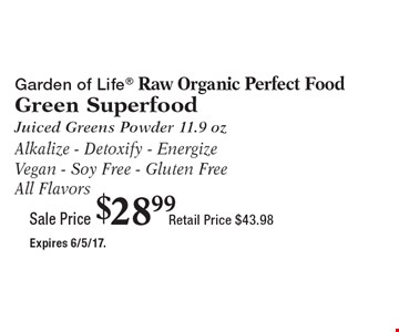 Sale Price $28.99 Garden of Life Raw Organic Perfect Food Green Superfood Juiced Greens Powder 11.9 oz Alkalize - Detoxify - Energize Vegan - Soy Free - Gluten Free. All Flavors Retail Price $43.98. Expires 6/5/17.