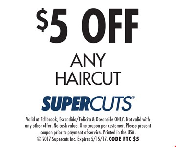 $5 OFF ANY HAIRCUT. Valid at Fallbrook, Escondido/Felicita & Oceanside ONLY. Not valid with any other offer. No cash value. One coupon per customer. Please present coupon prior to payment of service. Printed in the USA.  2017 Supercuts Inc. Expires 5/15/17. CODE FTC $5