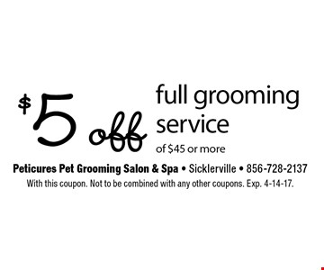 $5 off full grooming service of $45 or more. With this coupon. Not to be combined with any other coupons. Exp. 4-14-17.