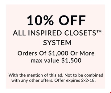 10% off All Inspired Closets™ System. Orders of $1,000 or more. Max. value $1,500. With the mention of this ad. Not to be combined with any other offers. Offer expires 2-2-18.