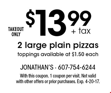 $13.99 + tax 2 large plain pizzas toppings available at $1.50 each TAKEOUT ONLY. With this coupon. 1 coupon per visit. Not valid with other offers or prior purchases. Exp. 4-20-17.