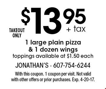$13.95 + tax 1 large plain pizza & 1 dozen wings toppings available at $1.50 each TAKEOUT ONLY. With this coupon. 1 coupon per visit. Not valid with other offers or prior purchases. Exp. 4-20-17.
