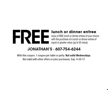 FREE lunch or dinner entree enjoy a FREE lunch or dinner entree of your choice with the purchase of a lunch or dinner entree of equal or greater value (up to $5 value). With this coupon. 1 coupon per table or party. Not valid Wednesdays. Not valid with other offers or prior purchases. Exp. 4-20-17.
