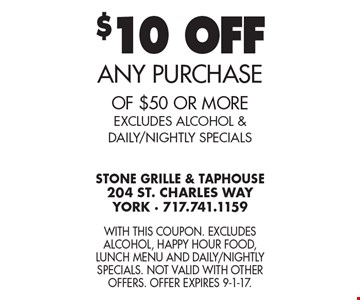 $10 OFF ANY PURCHASE of $50 or more. EXCLUDES ALCOHOL & DAILY/NIGHTLY SPECIALS. With this coupon. Excludes alcohol, Happy Hour food, Lunch Menu and Daily/Nightly Specials. Not valid with other offers. Offer expires 9-1-17.