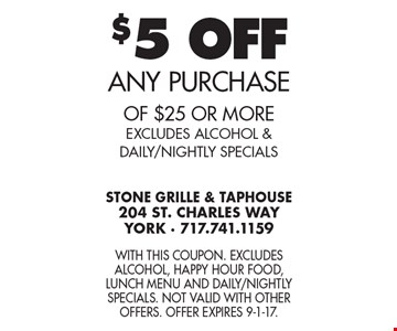 $5 OFF ANY PURCHASE of $25 or more. EXCLUDES ALCOHOL & DAILY/NIGHTLY SPECIALS. With this coupon. Excludes alcohol, Happy Hour food, Lunch Menu and Daily/Nightly Specials. Not valid with other offers. Offer expires 9-1-17.