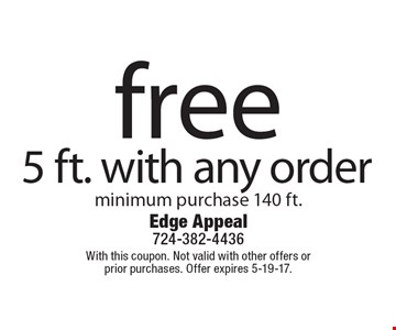 free 5 ft.with any order. Minimum purchase 140 ft. With this coupon. Not valid with other offers or prior purchases. Offer expires 5-19-17.
