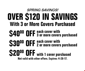 Spring SAVINGS! OVER $120 IN SAVINGS. With 3 or More Covers Purchased $20.00 OFF with 1 cover purchased. $30.00 each cover with 2 or more covers purchased. $40.00 each cover with 3 or more covers purchased. Not valid with other offers. Expires: 4-28-17.