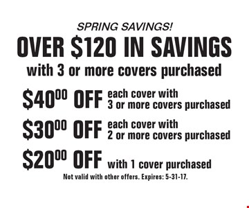 spring savings! over $120 in savings with 3 or more covers purchased $20.00 OFF with 1 cover purchased. $30.00 OFF each cover with 2 or more covers purchased. $40.00 OFF each cover with 3 or more covers purchased. Not valid with other offers. Expires: 5-31-17.