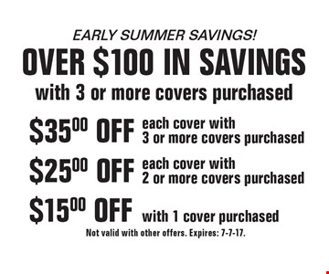 early summer savings! over $100 in savings with 3 or more covers purchased. $15.00 OFF with 1 cover purchased. $25.00 OFF each cover with2 or more covers purchased. $35.00 OFF each cover with 3 or more covers purchased. Not valid with other offers. Expires: 7-7-17.