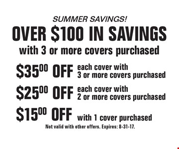 Summer savings! Over $100 in savings with 3 or more covers purchased $15.00 OFF with 1 cover purchased. $25.00 OFF each cover with 2 or more covers purchased. $35.00 OFF each cover with 3 or more covers purchased. Not valid with other offers. Expires: 8-31-17.