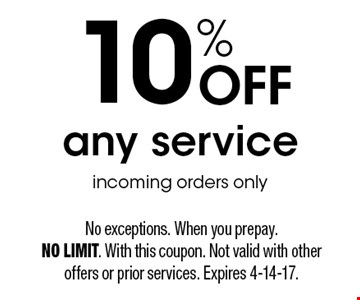 10% Off any service. Incoming orders only. No exceptions. When you prepay. NO LIMIT. With this coupon. Not valid with other offers or prior services. Expires 4-14-17.