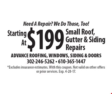 Need A Repair? We Do Those, Too! Starting At $199 Small Roof, Gutter & Siding Repairs. *Excludes insurance estimates. With this coupon. Not valid on other offers or prior services. Exp. 4-28-17.