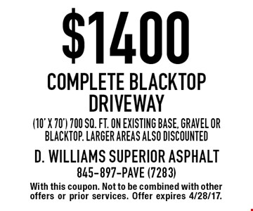 $1400 Complete Blacktop Driveway (10' x 70') 700 sq. ft. on existing base, gravel or blacktop. Larger areas also discounted. With this coupon. Not to be combined with other offers or prior services. Offer expires 4/28/17.