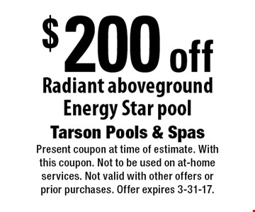 $200 off Radiant aboveground Energy Star pool. Present coupon at time of estimate. With this coupon. Not to be used on at-home services. Not valid with other offers or prior purchases. Offer expires 3-31-17.