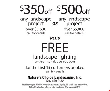$350 off any landscape project over $3,500, call for details OR $500 off any landscape project over $5,000, call for details. Plus FREE landscape lighting with either above coupon. For the first 15 customers booked, call for details. With this coupon. Must be presented at contract signing. No credit card transactions. Not valid with other offers or prior purchases. Offer expires 4/7/17.