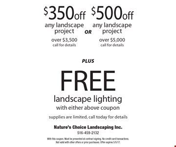 $350 off any landscape project over $3,500 or $500 off any landscape project over $5,000 plus free landscape lighting with either above coupon. Supplies are limited. Call today for details. With this coupon. Must be presented at contract signing. No credit card transactions.Not valid with other offers or prior purchases. Offer expires 5/5/17.