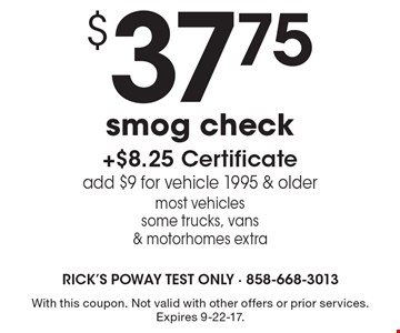 $37.75 smog check +$8.25 Certificate add $9 for vehicle 1995 & older most vehicles some trucks, vans & motorhomes extra. With this coupon. Not valid with other offers or prior services. Expires 9-22-17.