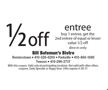 1/2 off entree. Buy 1 entree, get the 2nd entree of equal or lesser value 1/2 off. Dine in only. With this coupon. Valid only at participating locations. Not valid with other offers, coupons, Daily Specials or Happy Hour. Offer expires 4-28-17.