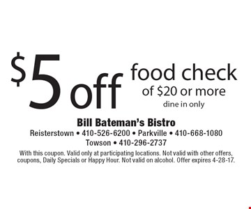 $5 off food check of $20 or more. Dine in only. With this coupon. Valid only at participating locations. Not valid with other offers, coupons, Daily Specials or Happy Hour. Not valid on alcohol. Offer expires 4-28-17.
