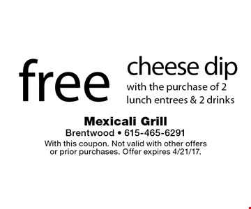free cheese dip with the purchase of 2 lunch entrees & 2 drinks. With this coupon. Not valid with other offers or prior purchases. Offer expires 4/21/17.