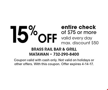15% Off entire check of $75 or more valid every day max. discount $50. Coupon valid with cash only. Not valid on holidays or other offers. With this coupon. Offer expires 4-14-17.