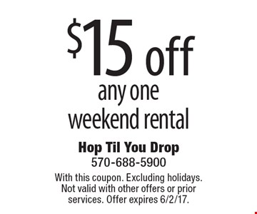 $15 off any oneweekend rental. With this coupon. Excluding holidays. Not valid with other offers or prior services. Offer expires 6/2/17.