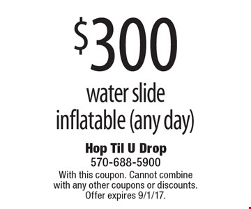 $300 water slide inflatable (any day). With this coupon. Cannot combine with any other coupons or discounts. Offer expires 9/1/17.