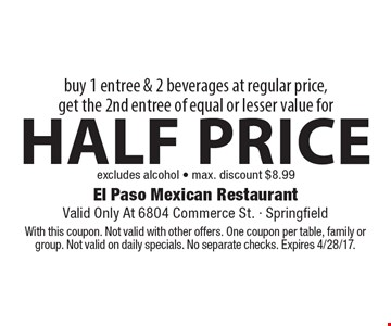 half price entree buy 1 entree & 2 beverages at regular price, get the 2nd entree of equal or lesser value for excludes alcohol - max. discount $8.99 . With this coupon. Not valid with other offers. One coupon per table, family or group. Not valid on daily specials. No separate checks. Expires 4/28/17.