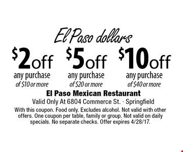 $10 off any purchase of $40 or more OR $5 off any purchase of $20 or more OR $2 off any purchase of $10 or more. With this coupon. Food only. Excludes alcohol. Not valid with other offers. One coupon per table, family or group. Not valid on daily specials. No separate checks. Offer expires 4/28/17.