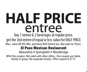 HALF PRICE entree. Buy 1 entree & 2 beverages at regular price, get the 2nd entree of equal or less value for HALF PRICE. Max. value $8.99. Min. purchase $20 before tax. Not valid on Thurs.. With this coupon. Not valid with other offers. One coupon per table, family or group. No separate checks. Offer expires 6-2-17.