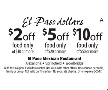 $10 off food only of $50 or more OR $5 off food only of $20 or more OR $2off food only of $10 or more. With this coupon. Excludes alcohol. Not valid with other offers. One coupon per table, family or group. Not valid on Thursdays. No separate checks. Offer expires 6-2-17.