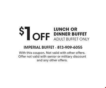 $1 Off LUNCH OR DINNER BUFFET ADULT BUFFET ONLY. With this coupon. Not valid with other offers. Offer not valid with senior or military discount and any other offers.