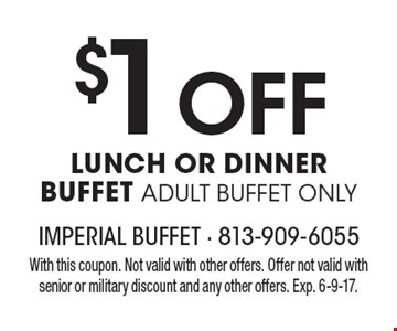 $1 Off LUNCH OR DINNER BUFFET ADULT BUFFET ONLY. With this coupon. Not valid with other offers. Offer not valid with senior or military discount and any other offers. Exp. 6-9-17.