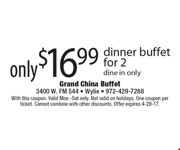 Only $16.99 dinner buffet for 2. Dine in only. With this coupon. Valid Mon.-Sat only. Not valid on holidays. One coupon per ticket. Cannot combine with other discounts. Offer expires 4-28-17.