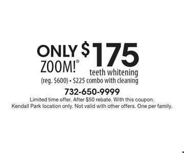 Only $175 Zoom!® teeth whitening (reg. $600). $225 combo with cleaning. Limited time offer. After $50 rebate. With this coupon.Kendall Park location only. Not valid with other offers. One per family.