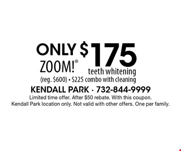 Only $175 Zoom! teeth whitening (reg. $600) - $225 combo with cleaning. Limited time offer. After $50 rebate. With this coupon.Kendall Park location only. Not valid with other offers. One per family.