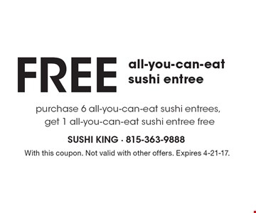 FREE all-you-can-eat sushi entree purchase 6 all-you-can-eat sushi entrees, get 1 all-you-can-eat sushi entree free. With this coupon. Not valid with other offers. Expires 4-21-17.