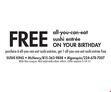 Free all-you-can-eat sushi entree on your birthday. Purchase 6 all-you-can-eat sushi entrees, get 1 all-you-can-eat sushi entree free. With this coupon. Not valid with other offers. Offer expires 5-19-17.