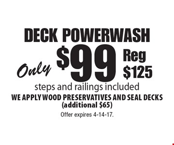 Only $99 deck powerwash. Steps and railings included. We apply wood preservatives and seal decks (additional $65) Reg $125. Offer expires 4-14-17.