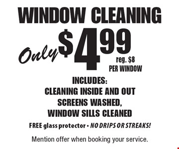 Window cleaning only $4.99 - Includes: cleaning inside and out screens washed, window sills cleaned FREE glass protector - No drips or streaks! reg. $8 per window. Mention offer when booking your service.