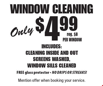 Only $4.99 window cleaning Includes: cleaning inside and out screens washed, window sills cleaned. Free glass protector - no drips or streaks! Reg. $8 per window. Mention offer when booking your service.