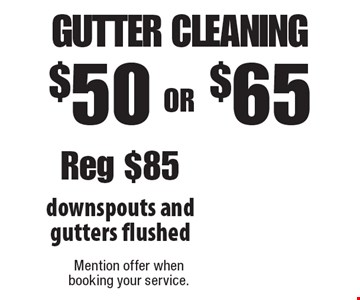 $50 OR $65 gutter cleaning downspouts and gutters flushed Reg $85. Mention offer when booking your service.