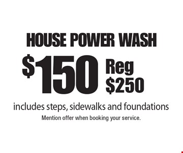 $150 house power wash includes steps, sidewalks and foundations Reg $250. Mention offer when booking your service.